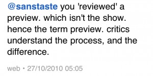 you 'reviewed' a preview. which isn't the show. hence the term preview. critics understand the process, and the difference.